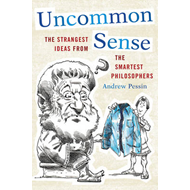 Uncommon Sense: The Strangest Ideas from the Smartest Philosophers (BOK)