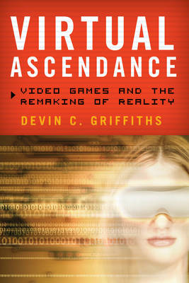 Virtual Ascendance: Video Games and the Remaking of Reality (BOK)