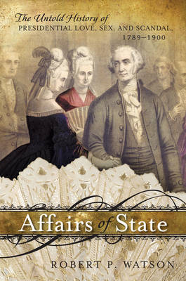 Affairs of State: The Untold History of Presidential Love, Sex, and Scandal, 1789--1900 (BOK)