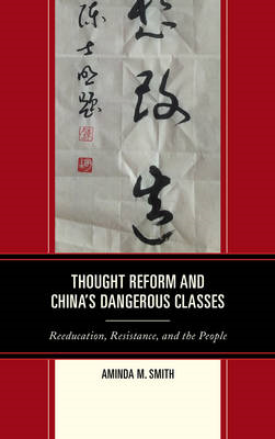 Thought Reform and China's Dangerous Classes: Reeducation, Resistance, and the People (BOK)