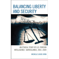 Balancing Liberty and Security: An Ethical Study of U.S. Foreign Intelligence Surveillance, 2001-200 (BOK)