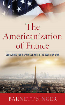 The Americanization of France: Searching for Happiness After the Algerian War (BOK)