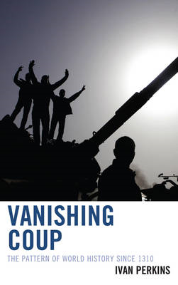 Vanishing Coup: The Pattern of World History Since 1310 (BOK)