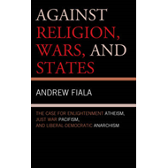 Against Religion, Wars, and States: The Case for Enlightenment Atheism, Just War Pacifism, and Liber (BOK)