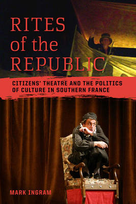 Rites of the Republic: Citizens' Theatre and the Politics of Culture in Southern France (BOK)