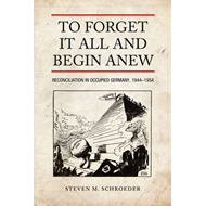 To Forget It All and Begin Anew: Reconciliation in Occupied Germany, 1944-1954 (BOK)