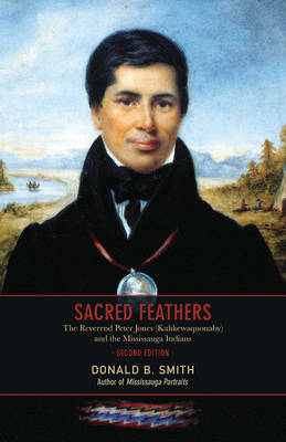 Sacred Feathers: The Reverend Peter Jones (Kahkewaquonaby) and the Mississauga Indians (BOK)