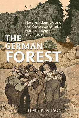The German Forest: Nature, Identity, and the Contestation of a National Symbol, 1871-1914 (BOK)