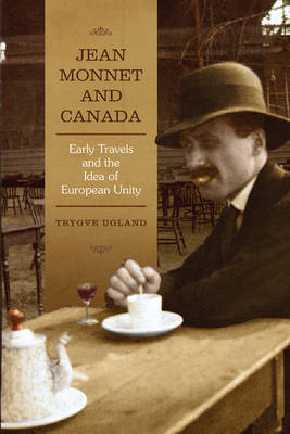 Jean Monnet and Canada: Early Travels and the Idea of European Unity (BOK)