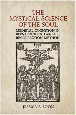 The Mystical Science of the Soul: Medieval Cognition in Bernardino De Laredo's Recollection Method (BOK)