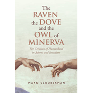 The Raven, the Dove, and the Owl of Minerva: The Creation of Humankind in Athens and Jerusalem (BOK)