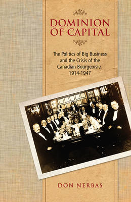 Dominion of Capital: The Politics of Big Business and the Crisis of the Canadian Bourgeoisie, 1914-- (BOK)