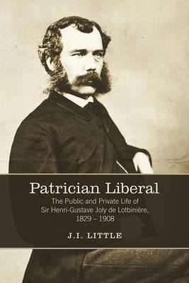 Patrician Liberal: The Public and Private Life of Sir Henri-Gustave Joly De Lotbiniere, 1829-1908 (BOK)