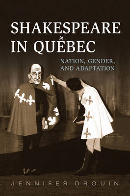 Shakespeare in Quebec: Nation, Gender, and Adaptation (BOK)