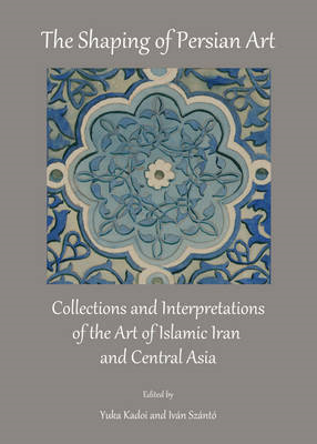 The Shaping of Persian Art: Collections and Interpretations of the Art of Islamic Iran and Central A (BOK)