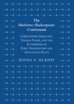 The Marlowe-Shakespeare Continuum: Christopher Marlowe, Thomas Nashe, and the Authorship of Early Sh (BOK)