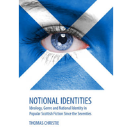 Notional Identities: Ideology, Genre and National Identity in Popular Scottish Fiction Since the Sev (BOK)