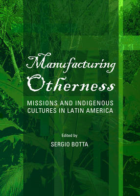 Manufacturing Otherness: Missions and Indigenous Cultures in Latin America (BOK)