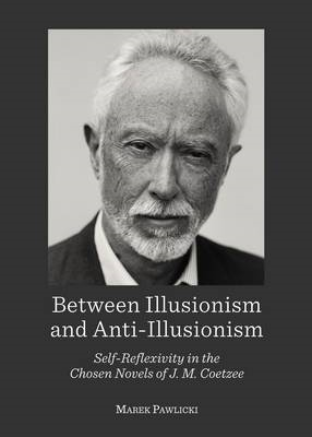 Between Illusionism and Anti-Illusionism: Self-Reflexivity in the Chosen Novels of J. M. Coetzee (BOK)