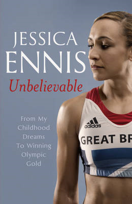 Jessica Ennis: Unbelievable - From My Childhood Dreams to Winning Olympic Gold (BOK)