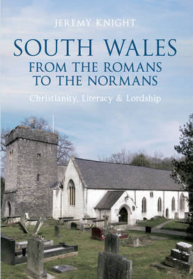 South Wales: From the Romans to the Normans - Christianity, Literacy & Lordship: Christianity, Liter (BOK)