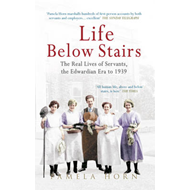 Life Below Stairs: The Real Lives of Servants, the Edwardian Era to 1939 (BOK)