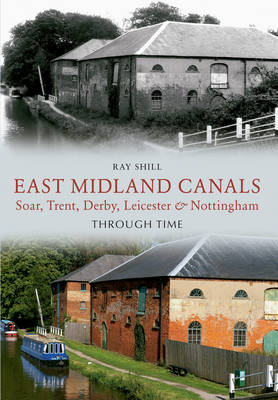 East Midland Canals Through Time: Soar, Trent, Derby, Leicester & Nottingham (BOK)