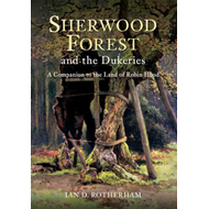 Sherwood Forest & the Dukeries: A Companion to the Land of Robin Hood (BOK)