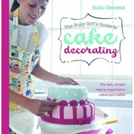 Busy Girls Guide to Cake Decorating: Create Impressive Cakes and Bakes No Matter What Your Time Limit (BOK)