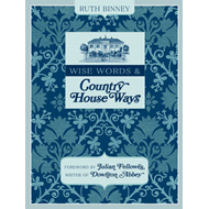Wise Words & Country House Ways: House and Garden Tips from Upstairs and Downstairs (BOK)