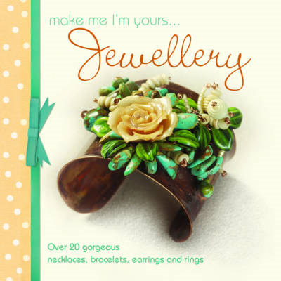 Make Me I'm Yours... Jewellery: Over 20 Gorgeous Necklaces, Bracelets, Earrings and Rings (BOK)
