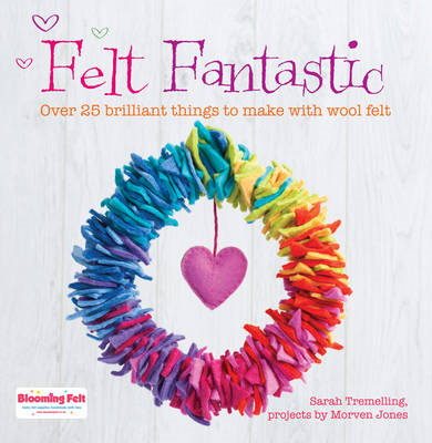 Felt Fantastic: Over 25 Brilliant Things to Make with Wool Felt (BOK)