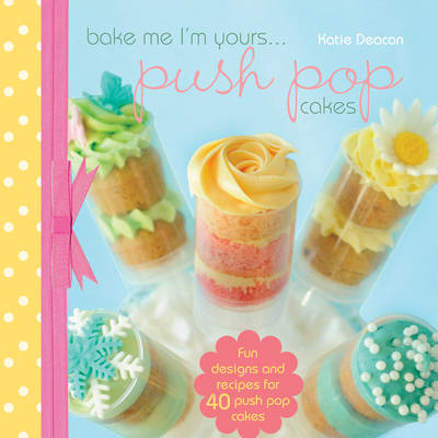Bake Me I'm Yours... Push Pop Cakes (BOK)