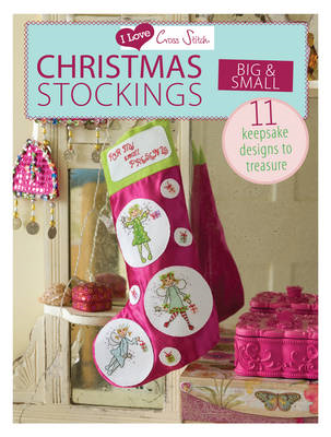 I Love Cross Stitch: Christmas Stockings Big & Small: 11 Keepsake Designs to Treasure (BOK)