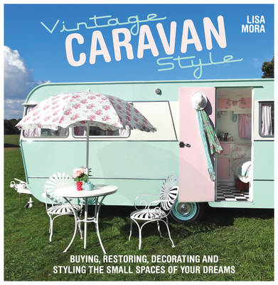 Vintage Caravan Style: Buying, Restoring, Decorating and Styling the Small Spaces of Your Dreams! (BOK)