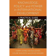Knowledge, Policy and Power in International Development: A Practical Guide (BOK)