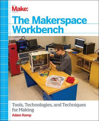 The Makerspace Workbench: Tools, Technologies and Techniques for Making (BOK)