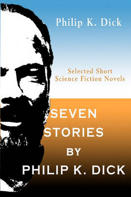 Seven Stories by Philip K. Dick: Selected Short Science Fiction Novels (BOK)