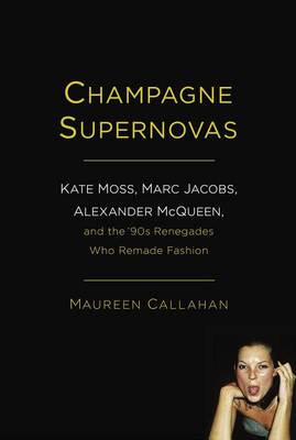 Champagne Supernovas: Kate Moss, Marc Jacobs, Alexander McQueen, and the '90s Renegades Who Remade F (BOK)