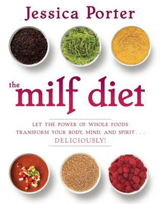 The MILF Diet: Let the Power of Whole Foods Transform Your Body, Mind, and Spirit ... Deliciously! (BOK)