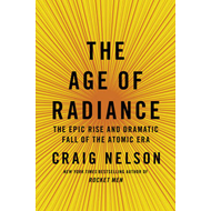 Age of Radiance: The Epic Rise and Dramatic Fall of the Atomic Era (BOK)