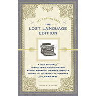 Let's Bring Back: The Lost Language Edition: A Collection of Forgotten-yet Delightful Words, Phrases, Praises, Insults, Idioms and Literary Florishes from Eras Past (BOK)