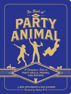 Book of the Party Animal: A Champion's Guide to Party Skills, Pranks, and Mayhem (BOK)