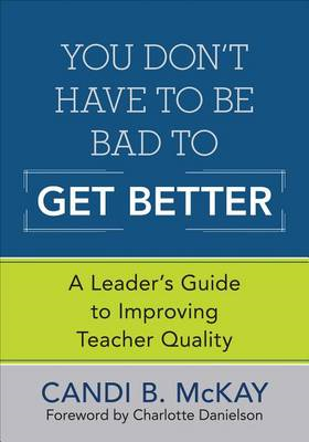 You Don't Have to be Bad to Get Better!: A Leader's Guide to Improving Teacher Quality (BOK)