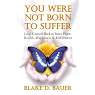 You Were Not Born to Suffer: Love Yourself Back to Inner Peace, Health, Happiness & Fulfillment (BOK)