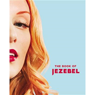 The Book of Jezebel: An Illustrated Encyclopedia of Lady Things (BOK)