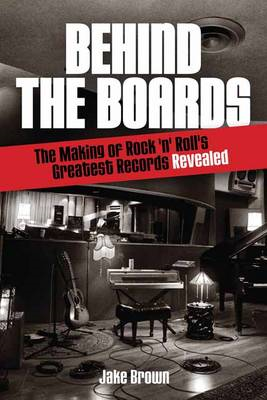 Behind the Boards: The Making of Rock 'n Roll's Greatest Records Revealed (BOK)