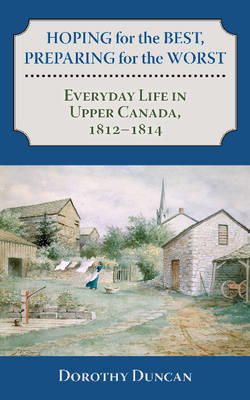 Hoping for the Best, Preparing for the Worst: Everyday Life in Upper Canada, 1812-1814 (BOK)