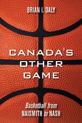 Canada's Other Game: Basketball from Naismith to Nash (BOK)