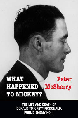 "What Happened to Mickey?: The Life and Death of Donald ""Mickey"" McDonald, Public Enemy No. 1 (BOK)"